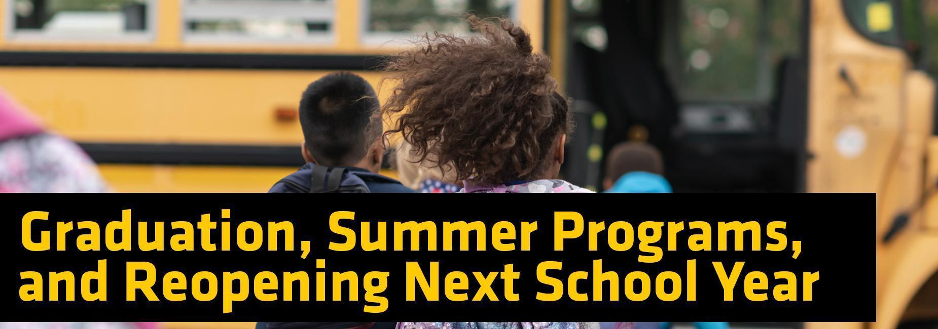 graduation, summer programs, and reopening next school year