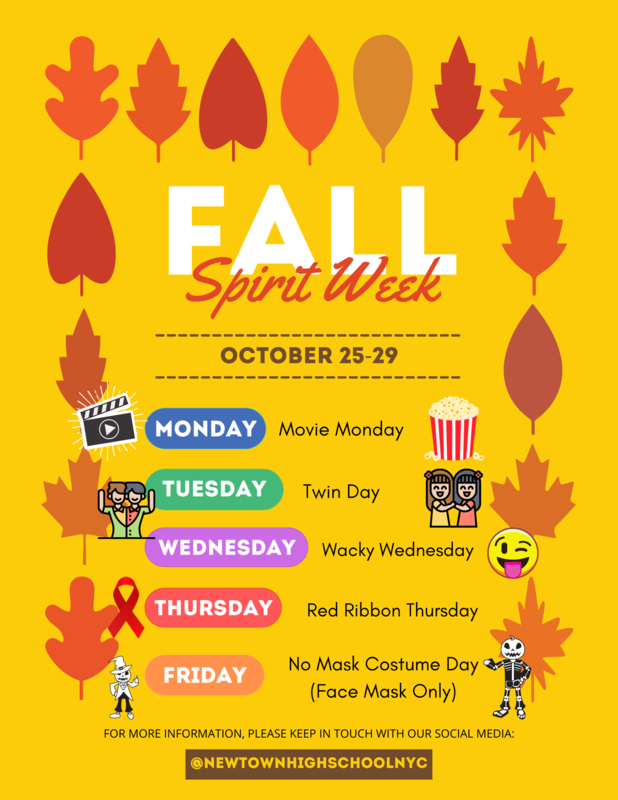 Monday: Movie Day; Tuesday: Twin Day; Wednesday: Wacky Wednesday; Thursday: Red Ribbon Thursday; Friday: No Mask Costume Day (Face Mask Only). For more information follow our social media @NEWTOWNHIGHSCHOOLNYC