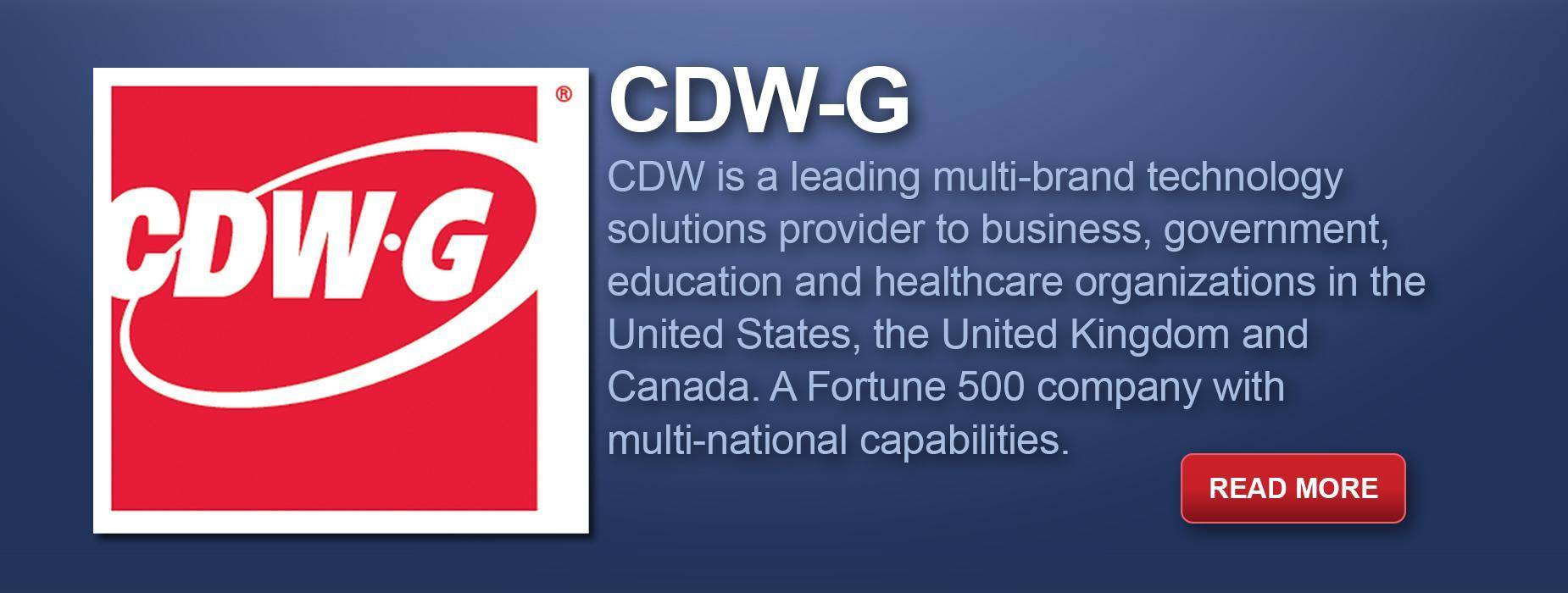 CDW-G: CDW is a leading multi-brand technology solutions provider to business, government, education and healthcare organizations in the United States, the United Kingdom and Canada. A Fortune 500 company with multi-national capabilities. Read More
