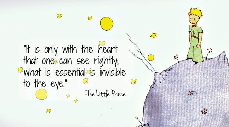 'It is only with the heart that one can see rightly. What is essential is invisible to the eye.' - The Little Prince