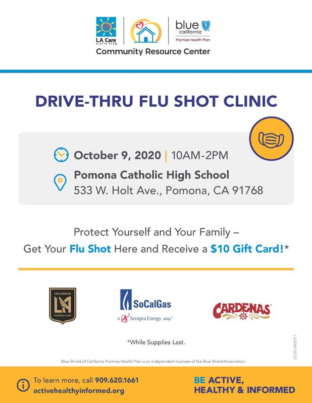LA Care and Blue Shield Promise of California Health Plan Community Resource Center in Pomona will be hosting a free drive through flu shot event on Friday, October 9 at Pomona Catholic High School. Free flu shots along with resources bags and grocery store gift cards will be provided to families from the Pomona community. Now more than ever, it is crucial that everyone receive a flu shot and LA Care is committed to doing their part in this effort. All safe distancing and LA County health guidelines will be adhered to in the execution of the event. We would like to invite you all to participate in this important community event.