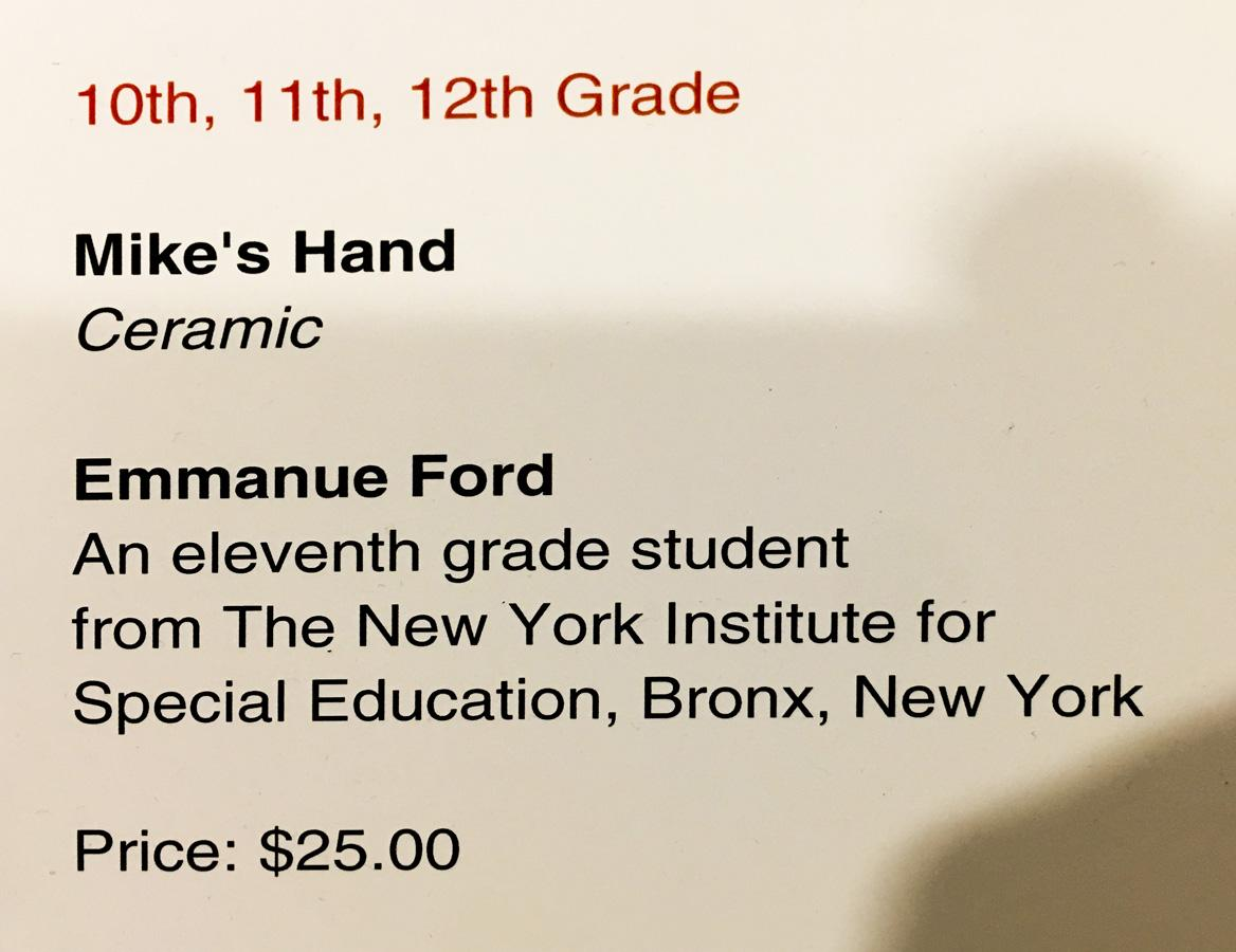 ID card: 10th through 12 grade section, Title: Mike's Hand (ceramic) by Emmanuel Ford-An 11 grade student from NYISE Bronx, New York, Price: $25