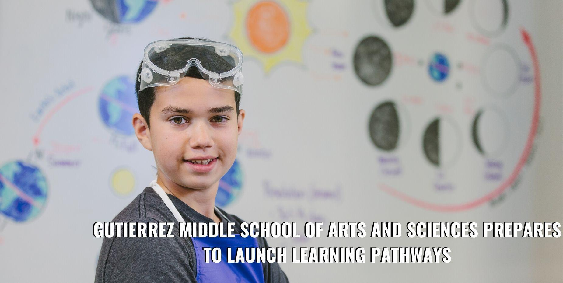 Gutierrez Middle School of Arts and Sciences prepares to launch learning pathways