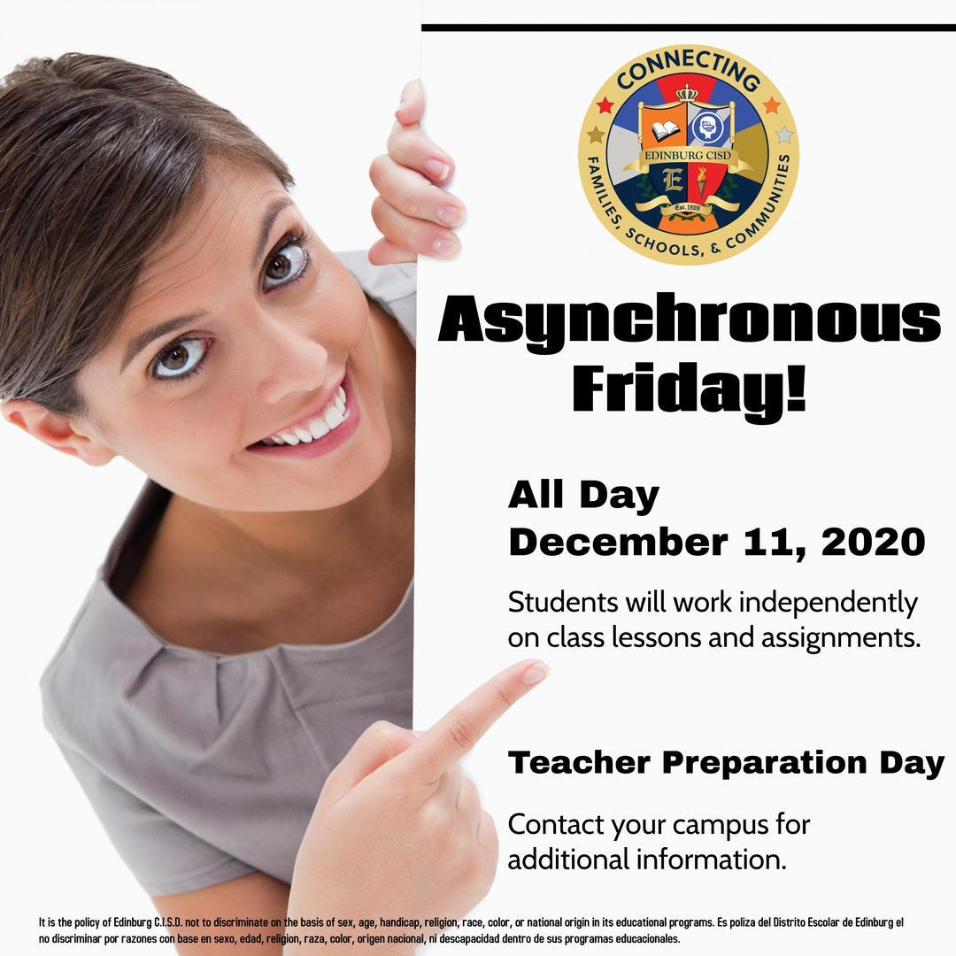 Asynchronous friday 12/11/20 all day.   Students will work independently on class lessons and assignments.  Teacher Preparation Day. Contact your campus for additional information.
