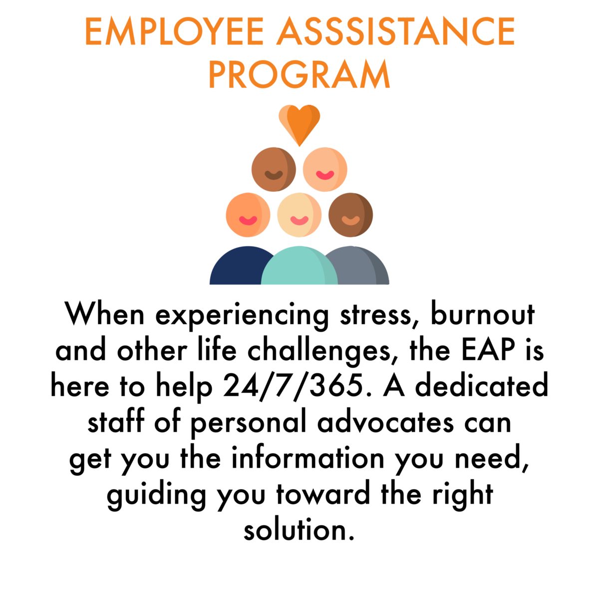 Employee Assistance Program: When experiencing stress, burnout and other life challenges, the EAP is here to help 24/7/365. A dedicated staff of personal advocates can get you the information you need, guiding you toward the right solution.