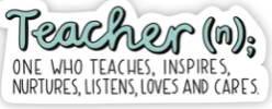 Teacher: One who teaches, inspires, nurtures, listens, loves and cares.