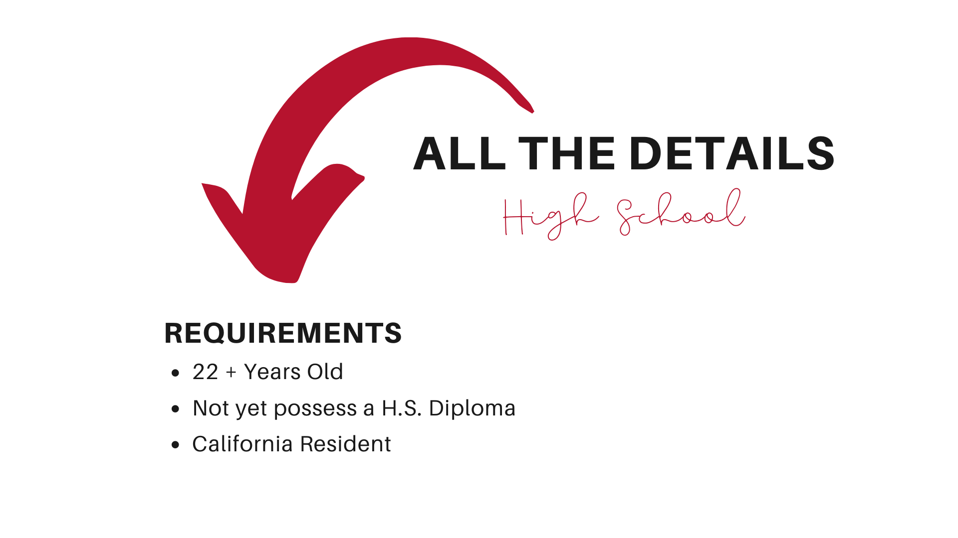 All the Details High School Requirements: 22+ Years Old, Not yet possess a H.S. Diploma, California Resident