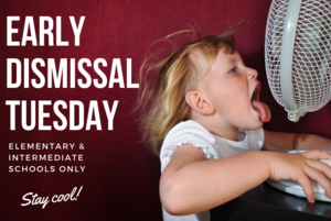 Early Dismissal Tuesday. Elementary and Intermediate Schools only. Stay cool!