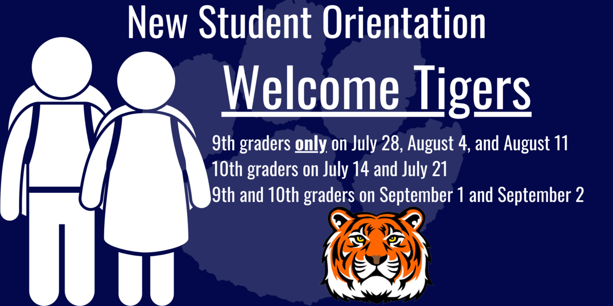 New Student Orientation. Welcome Tigers. 9th graders only on July 28, August 4, and August 11  10th graders on July 14 and July 21  9th and 10th graders on September 1 and September 2An Image of students with backpacks on the left and a tiger in the center at the bottom