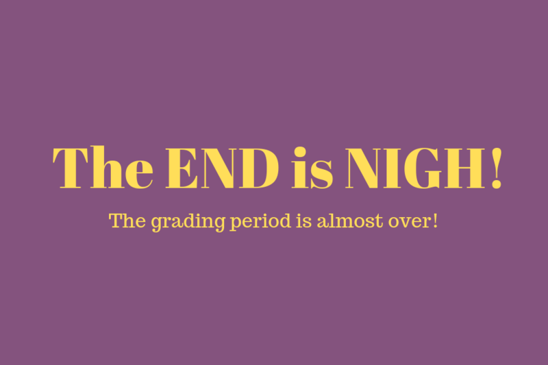 The end is Nigh! The grading period is almost over.