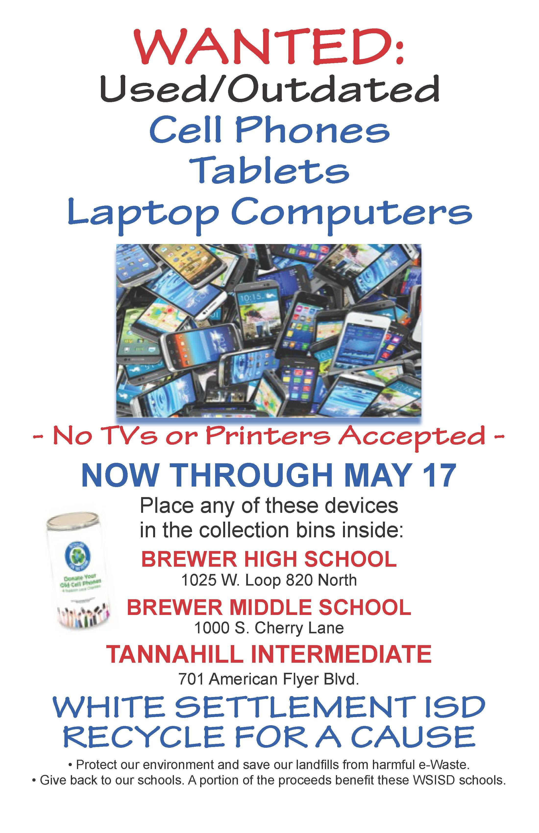 Now through May 17, White Settlement ISD has a great way for our citizens to get rid of outdated and used cell phones, laptops and tablets. We now have drop off bins inside Brewer High School, Brewer Middle School and Tannahill Intermediate. Help protect our environment and help our schools raise money