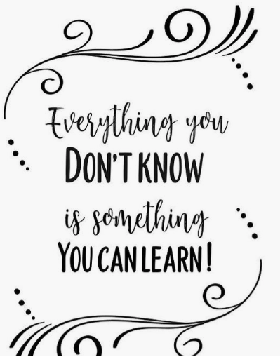 Everything you don't know is something you can learn!