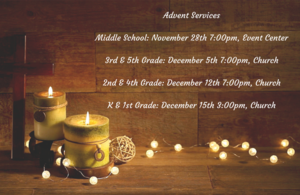 Advent ServicesMiddle School_ November 28th 7_00pm, Event CenterAdvent by Candlelight_ December 4th 3rd & 4th Grade_ December 5th 7_00pm, Church2nd & 4th_ December 12th 7_00pm, ChurchK & 1st_ December 15th 3pm.png
