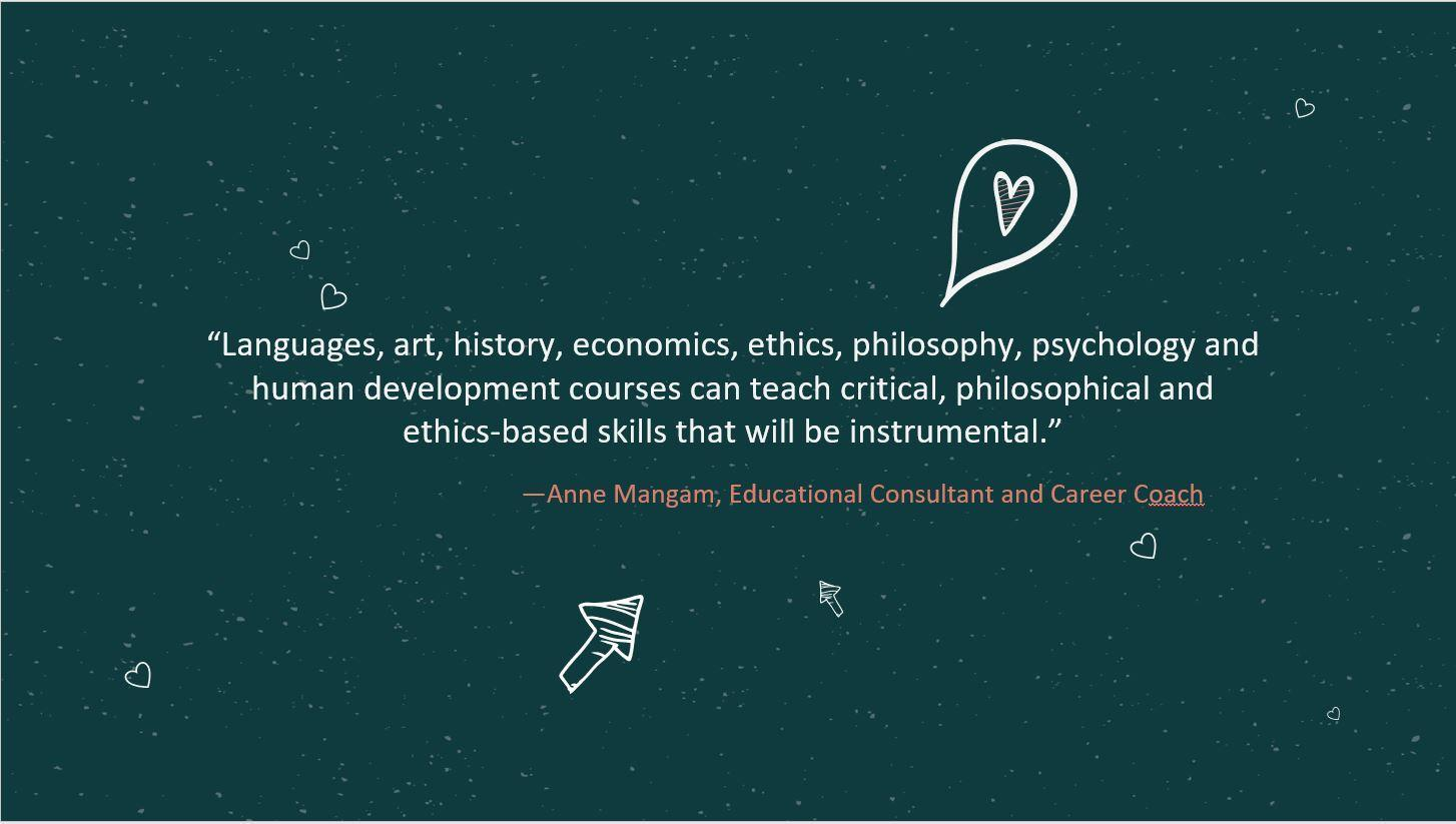 """Languages, art, history, economics, ethics, philosophy, psychology and human development courses can teach critical, philosophical and ethics-based skills that will be instrumental."" —Anne Mangam, Educational Consultant and Career Coach"