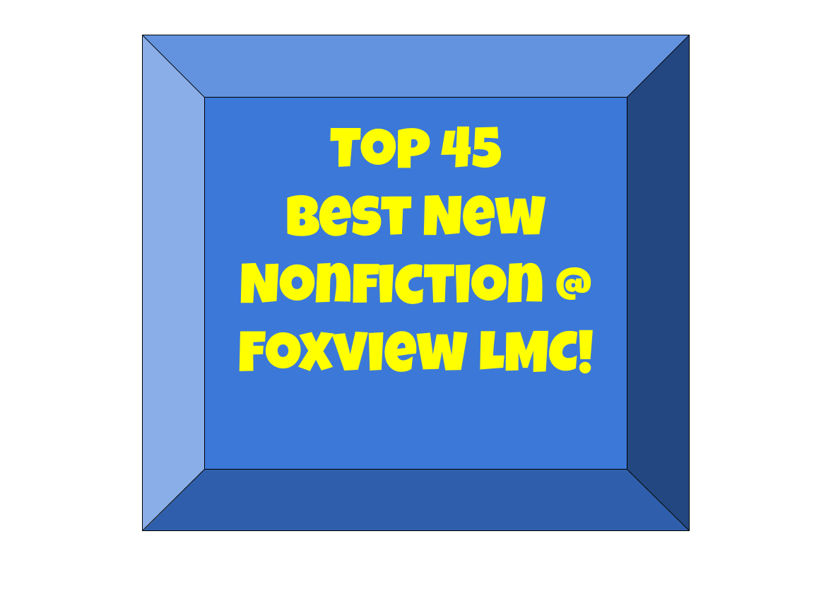 Top 45 Best New Nonfiction @ Foxview LMC