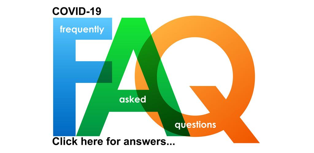 COVID-19 FREQUENTLY ASKED QUESTIONS. CLICK HERE FOR ANSWERS...