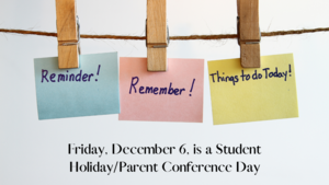 Friday, December 6, is a Student Holiday and Parent Conferences.