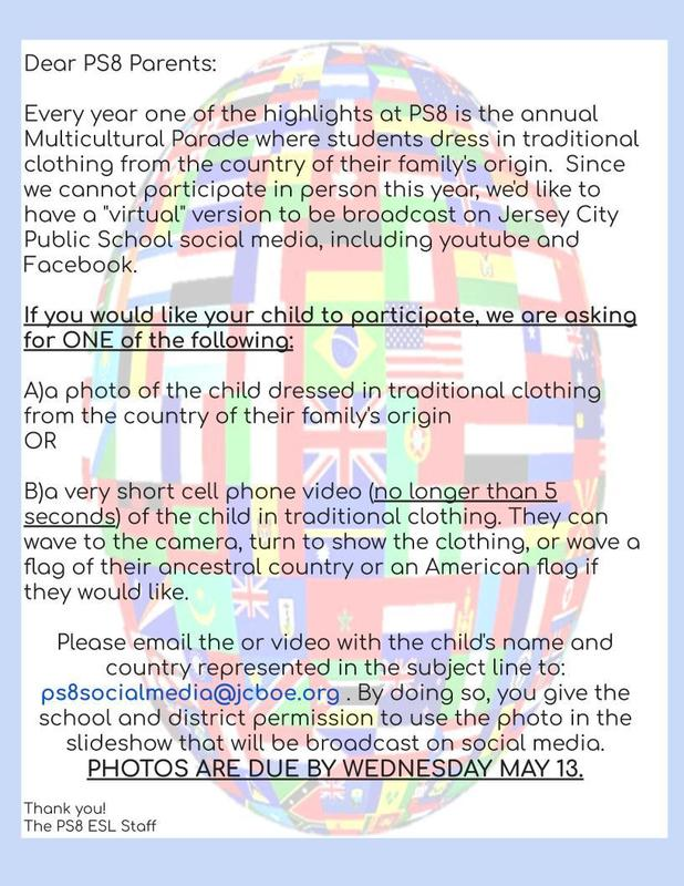 Dear PS8 Parents:  Every year one of the highlights at PS8 is the annual Multicultural Parade where students dress in traditional clothing from the country of their family's origin. Since we cannot participate in person this year, we'd like to have a