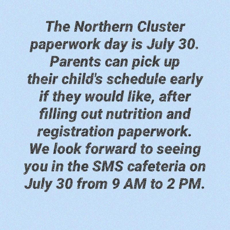 The Northern Cluster Paperwork Day is July 30 in the SMS Cafeteria from 9 am to 2 pm. Parents can pick up their child's schedule early, after filling out nutrition and registration paperwork.