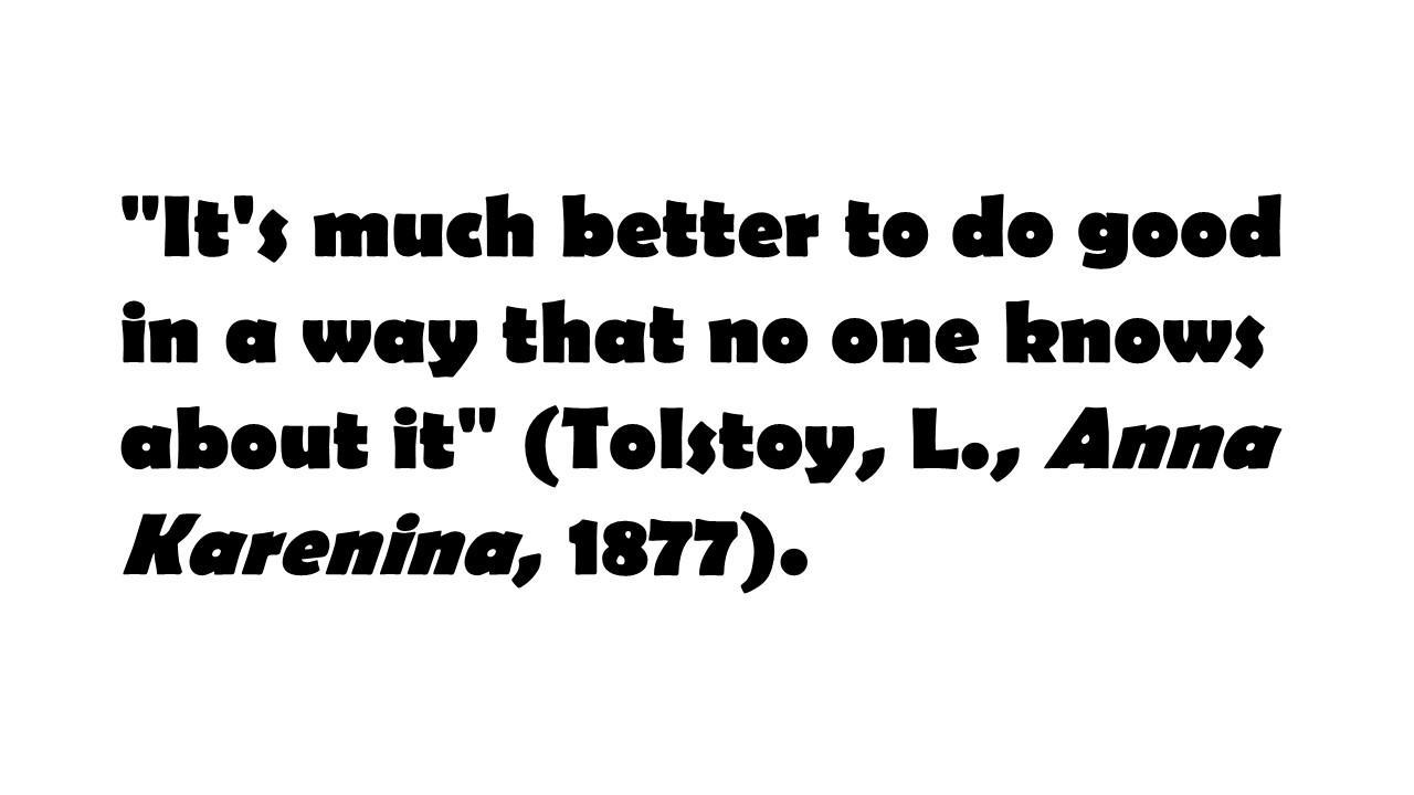 'It's much better to do good in a way that no one knows about it' (Tolstoy, L., Anna Karenina, 1877).