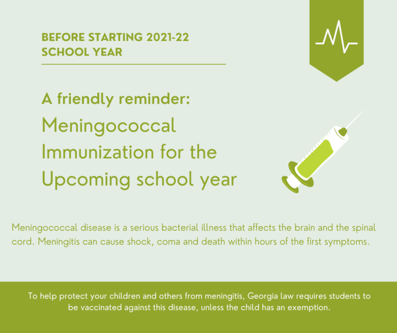 Before starting the 2021-2022 school year, all students entering or transferring into 11th grade will need proof of a meningococcal booster shot (MCV4), unless their first dose was received on or after their 16th birthday. The student must be 16 years old to receive the booster vaccination. If your 11th grade student turns 16 years old on or after the first day of school, August 5 2021, then the MCV4 booster will be required 30 days after their 16th birthday to continue school enrollment.  If your teen has not been vaccinated against meningococcal disease, it is strongly recommend getting your child vaccinated. Getting the MCV4 now will not only help protect your child against the ongoing threat of meningitis, it will also meet the new school entry requirement. If you have any questions, p