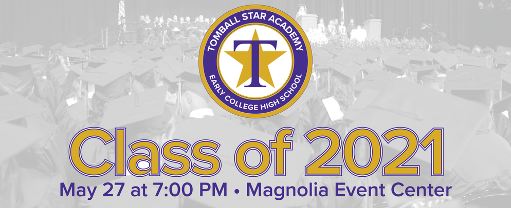 Tomball Star Academy Class of 2021 • May 27, 2021 @ 7 PM •Magnolia Event Center