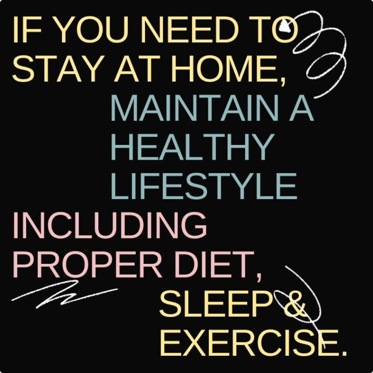 If you need to stay at home, maintain a healthy lifestyle. including proper diet and exercise.