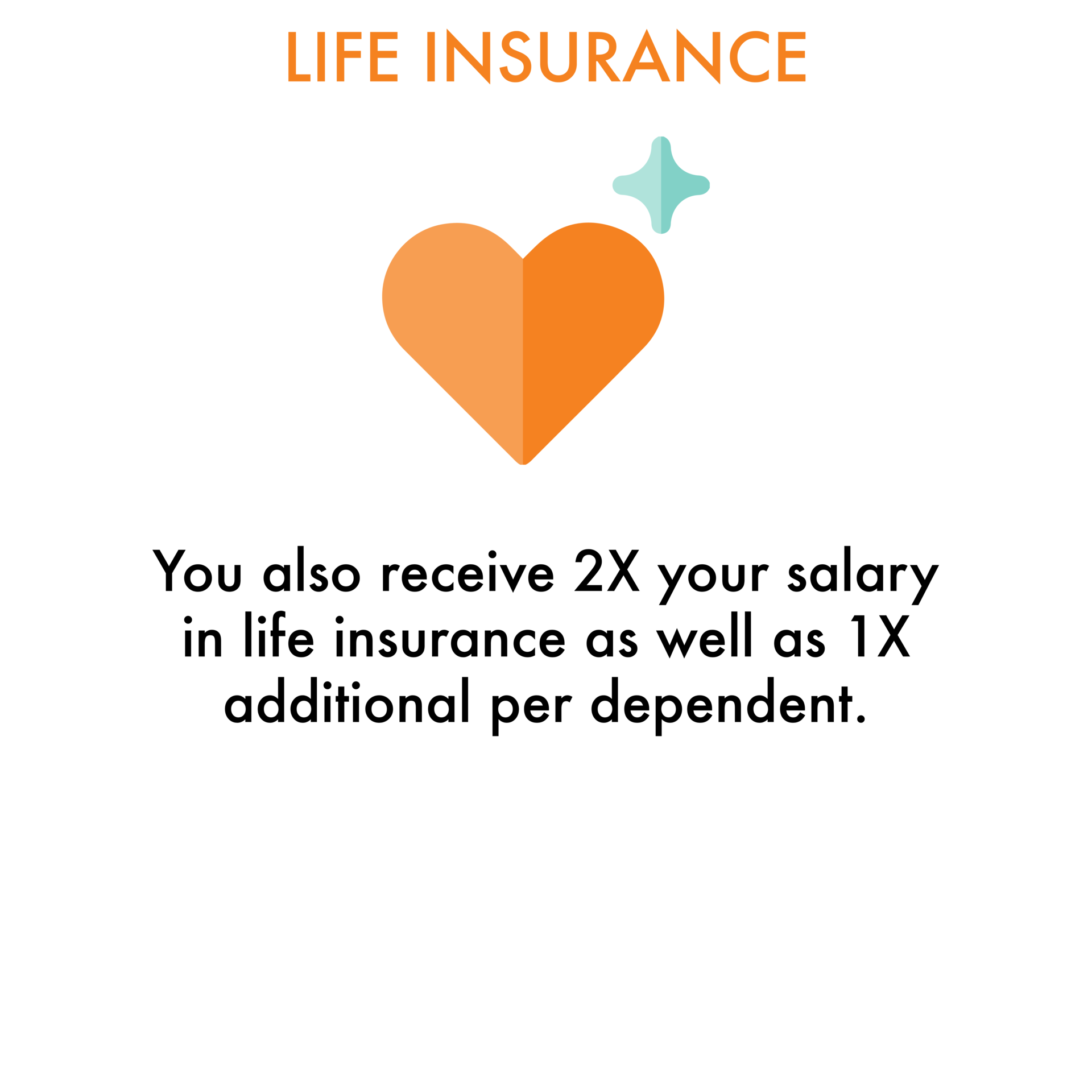 Life Insurance: You also receive 2X your salary in life insurance as well as 1X additional per dependent.