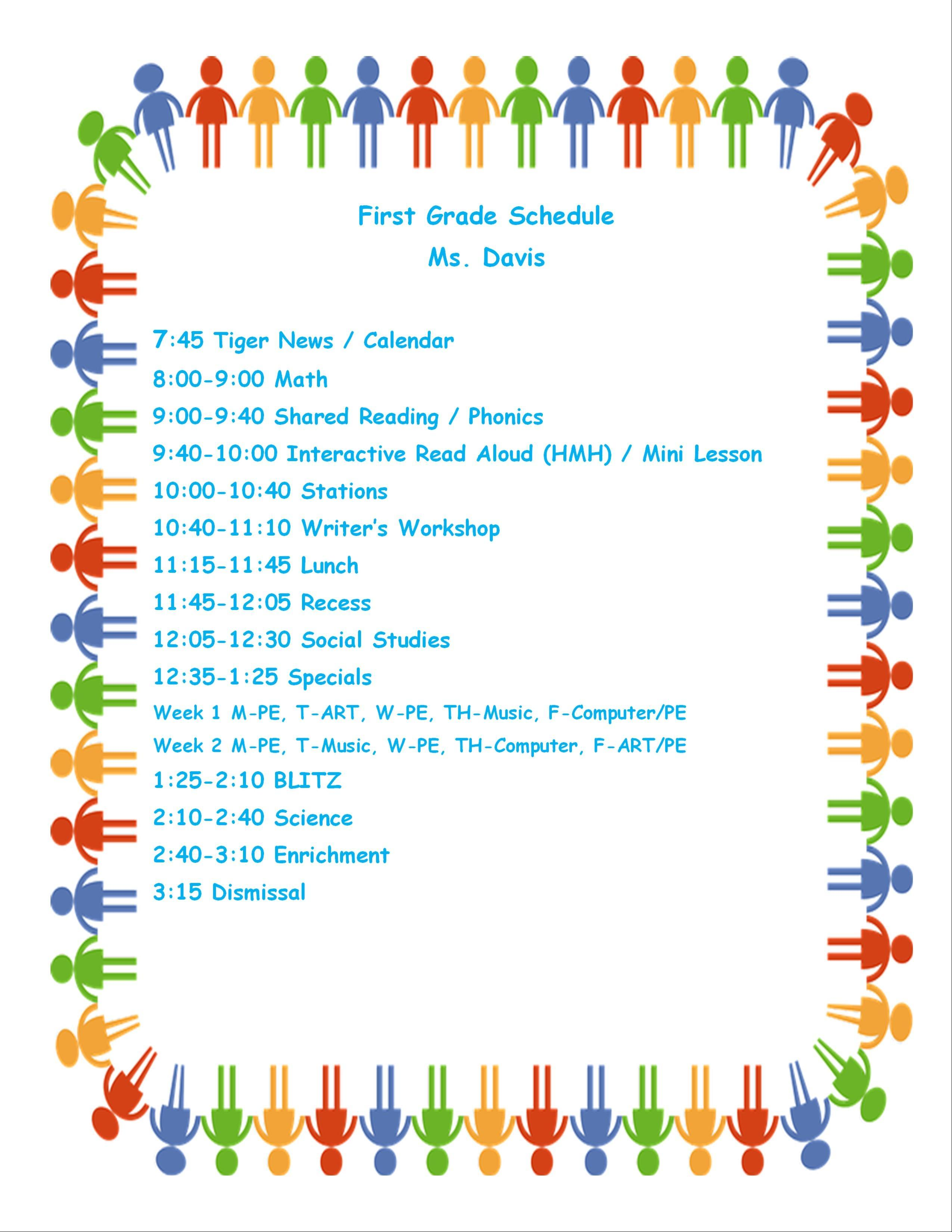 First Grade Schedule Ms. Davis  7:45 Tiger News / Calendar 8:00-9:00 Math 9:00-9:40 Shared Reading / Phonics 9:40-10:00 Interactive Read Aloud (HMH) / Mini Lesson 10:00-10:40 Stations 10:40-11:10 Writer's Workshop 11:15-11:45 Lunch 11:45-12:05 Recess 12:05-12:30 Social Studies 12:35-1:25 Specials Week 1 M-PE, T-ART, W-PE, TH-Music, F-Computer/PE Week 2 M-PE, T-Music, W-PE, TH-Computer, F-ART/PE 1:25-2:10 BLITZ 2:10-2:40 Science 2:40-3:10 Enrichment 3:15 Dismissal