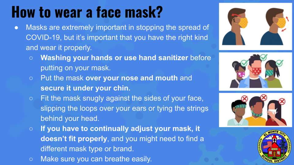 How to wear a face mask? Answers: Masks are extremely important in stopping the spread of COVID-19, but it's important that you have the right kind and wear it properly. Washing your hands or use hand sanitizer before putting on your mask. Put the mask over your nose and mouth and secure it unders your chin. Fit the mask snugly against the sides of your face, slipping the loops over your ears or tying the strings behind your head. If you have to continually adjust your mask, it doesn't fit properly, and you might need to find a different mask type or brand. Make sure you can breathe easily.