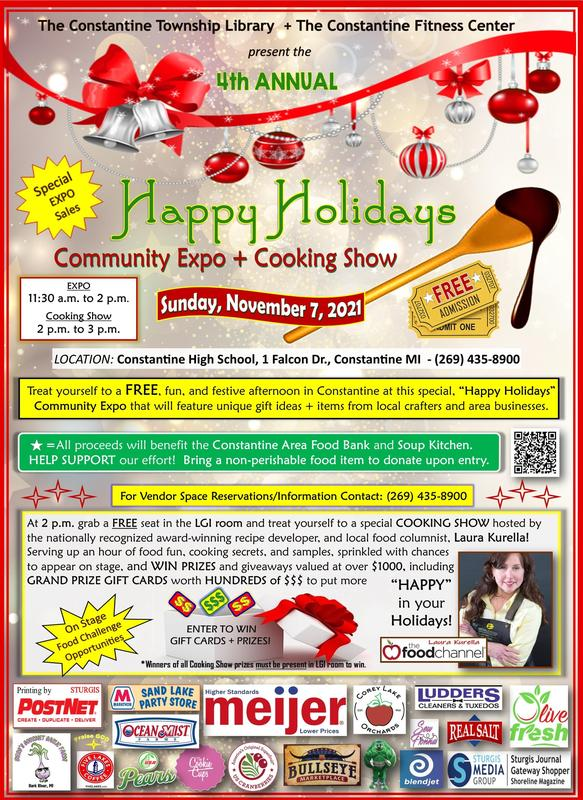 4th Annual Happy Holidays Community Expo and Cooking Show with Laura Kurella - Free - Sunday, November 7, 2021 at CHS in the grand hallway and LGI room. 11:30 AM - 2 PM Vendor shopping 2 PM - 3 PM Cooking Show - Bring a donation for the Constantine Food Bank if you wish, over $1000 in Door Prizes!