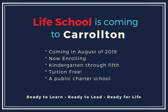 Life School Carrollton coming soon. * Coming in August of 2019 * Now Enrolling  * Kindergarten through fifth * Tuition Free! * A public charter school. Ready to learn . Ready to Lead . Ready for Life.