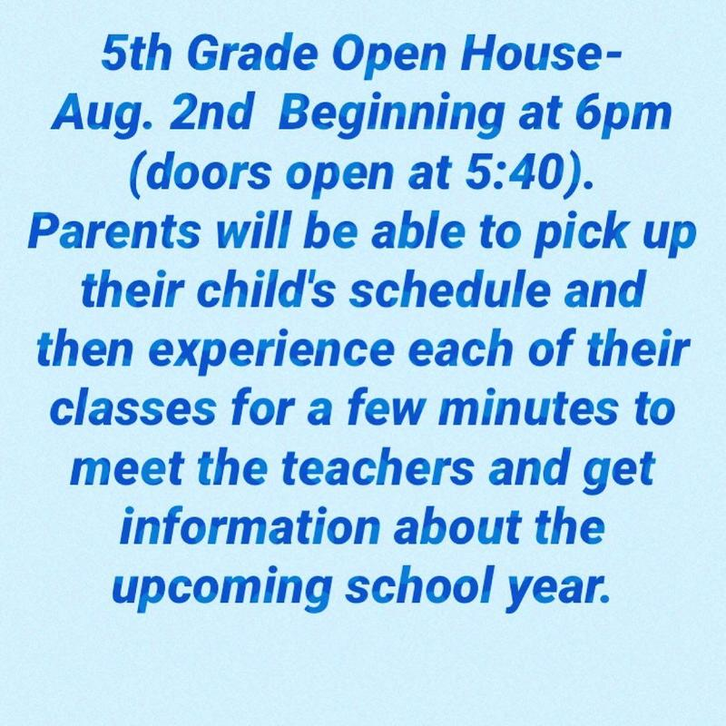 5th Grade Open House is Aug 2 beginning at 6pm.  Parents will be able to pick up their child's schedule and rotate through each of their classes for a few minutes to meet the teachers and get information about the upcoming school year.