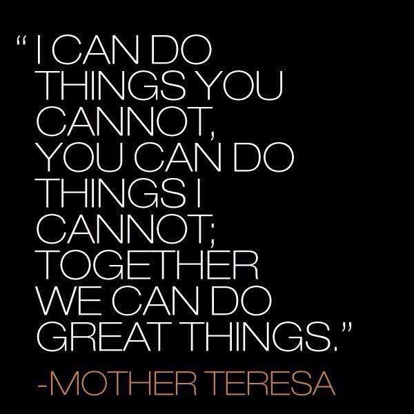 'I can do things you cannot, You can do things I cannot; Together we can do great things.'
