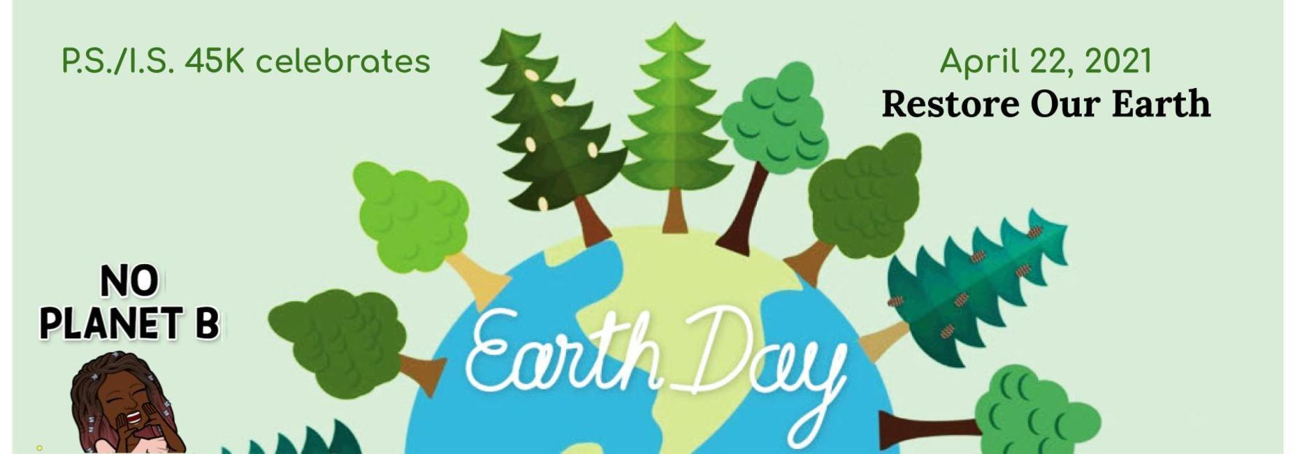 P.S./I.S. 45K Celebrates Earth Day on April 22, 2021. Restore Our Earth. No Planet B!