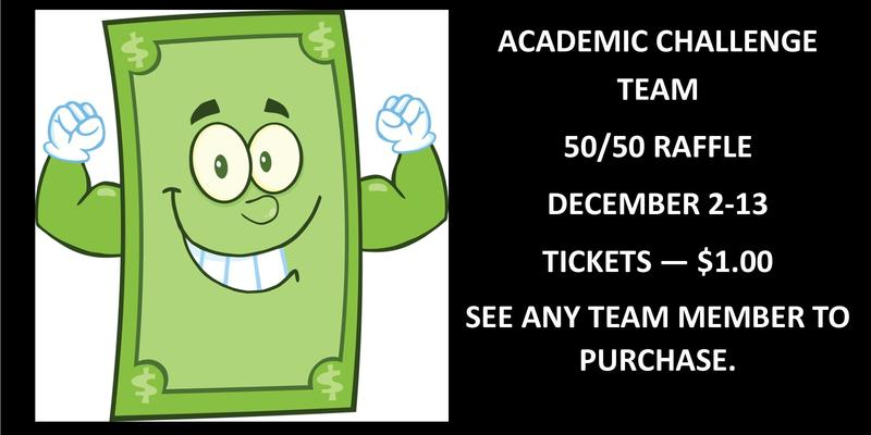 Academic Challenge Team 50/50 Raffle December 2-13 Tickets-$1. See a team member to purchase a ticket.