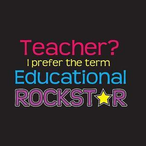 Teacher I prefer the term Educational Rockstar