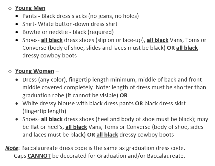 oYoung Men –  •Pants - Black dress slacks (no jeans, no holes) •Shirt- White button-down dress shirt •Bowtie or necktie - black (required) •Shoes- all black dress shoes (slip on or lace-up), all black Vans, Toms or Converse (body of shoe, slides and laces must be black) OR all black dressy cowboy boots  oYoung Women –  •Dress (any color), fingertip length minimum, middle of back and front middle covered completely. Note: length of dress must be shorter than graduation robe (it cannot be visible) OR •White dressy blouse with black dress pants OR black dress skirt (fingertip length) •Shoes- all black dress shoes (heel and body of shoe must be black); may be flat or heel's, all black Vans, Toms or Converse (body of shoe, sides and laces must be black) OR all black dressy cowboy boots