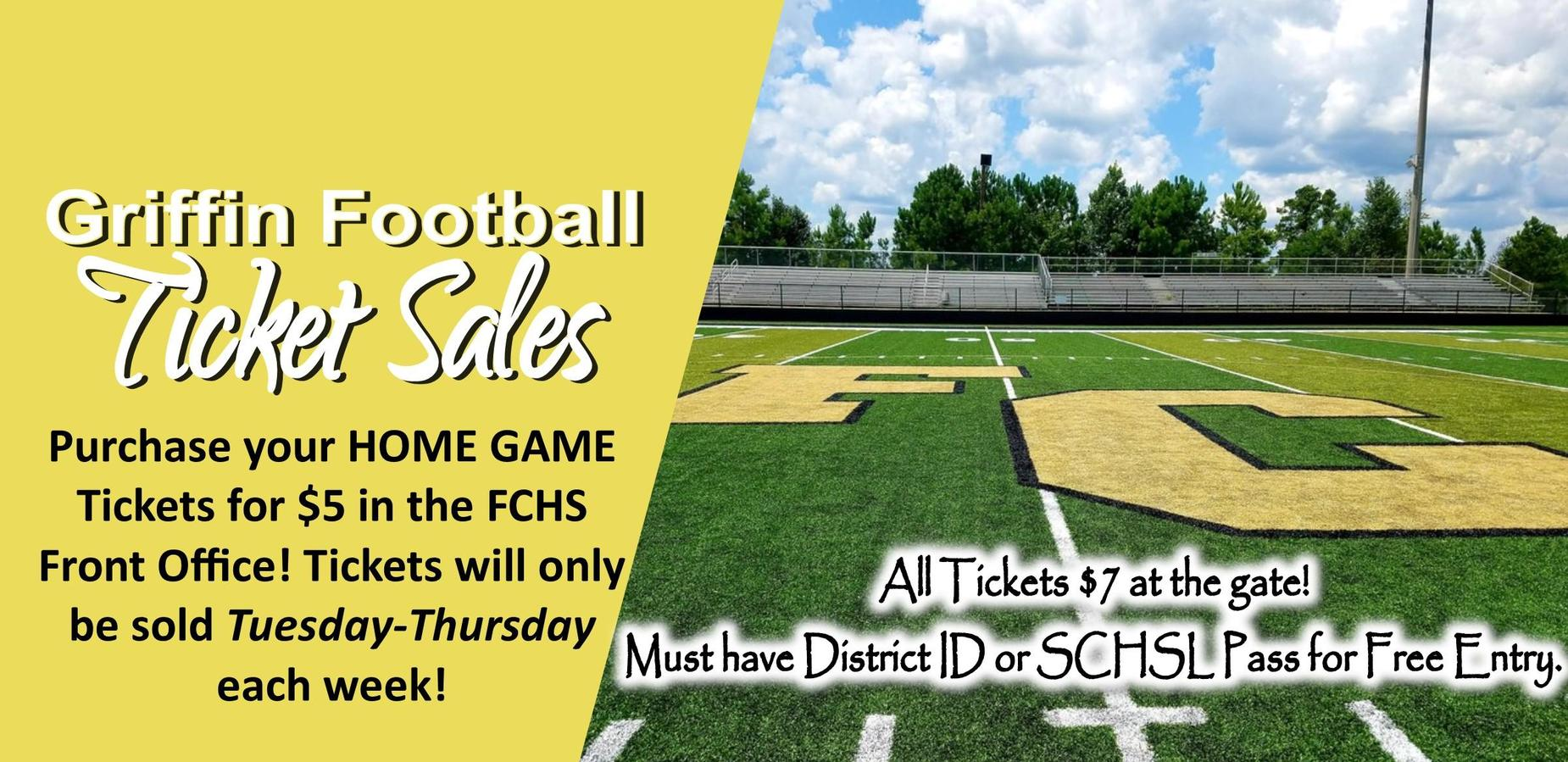 Griffin Football Ticket Sales Purchase your HOME GAME Tickets for $5 in the FCHS Front Office! Tickets will only be sold Tuesday-Thursday each week! All Tickets $7 at the gate! Must have District ID or SCHSL Pass for Free Entry.