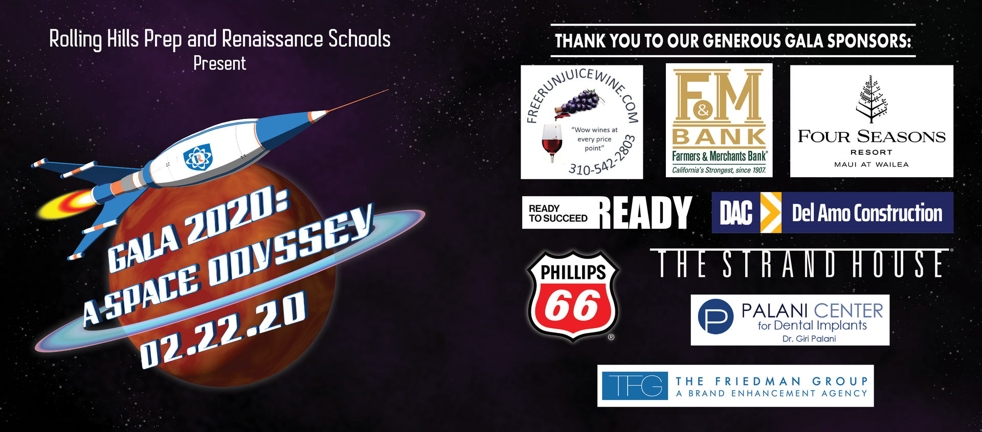 Gala 2020: A Space Odyssey - Thank You To Our Generous Gala Sponsors - Free Run Juice - F&M Bank - Four Seasons Resort, Maui at Wailea - Ready To Succeed - DAC: Del Amo Construction - The Strand House - Palani Center for Dental Implants - The Friedman Group