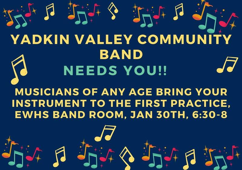 The Yadkin Valley Community Band needs you! Do you play a band instrument?  If so, we are always in need of experienced musicians to play with us! The 10th season is starting Jan 30 from 6:30-8 at the EWHS Band room. Dust off your instrument and join us for the fun, fellowship and beautiful music making! Scheduled practices: Jan 30, Feb 13, 20, and 27, Mar 12, 19, Apr 2, 9, 23, 30 and May 7, 14 Potential Concert Dates: Apr 9 and May 14 Email: yadkinvalleycommunityband@gmail.com for more information!