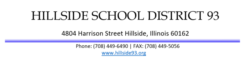 HILLSIDE SCHOOL DISTRICT 93 4804 Harrison Street Hillside, Illinois 60162 Phone: (708) 449-6490   FAX: (708) 449-5056 www.hilIside93.org