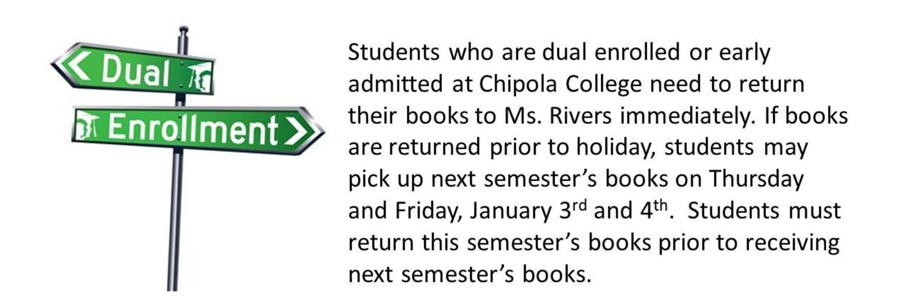 Picture has a road sign that reads Dual Enrollment; The text of the picture states: Students who are dual enrolled or early admitted at Chipola College need to return their books to Ms. Rivers immediately. If books are returned prior to holiday, students may pick up next semester's books on Thursday and Friday, January 3rd and 4th.  Students must return semester's books prior to receiving next semester's books.