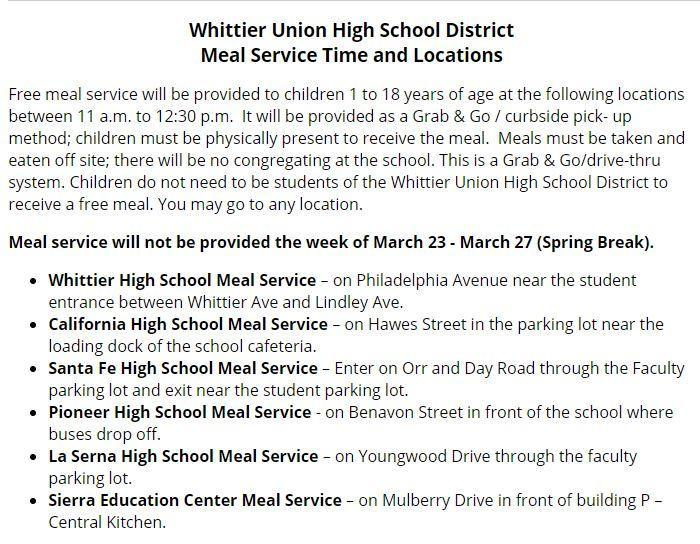 Free meal service will be provided to children 1 to 18 years of age at the following locations between 11 a.m. to 12:30 p.m.  It will be provided as a Grab & Go / curbside pick- up method; children must be physically present to receive the meal.  Meals must be taken and eaten off site; there will be no congregating at the school. This is a Grab & Go/drive-thru system. Children do not need to be students of the Whittier Union High School District to receive a free meal. You may go to any location.  Meal service will not be provided the week of March 23 - March 27 (Spring Break).  Whittier High School Meal Service – on Philadelphia Avenue near the student entrance between Whittier Ave and Lindley Ave. California High School Meal Service – on Hawes Street in the parking lot near the loading d