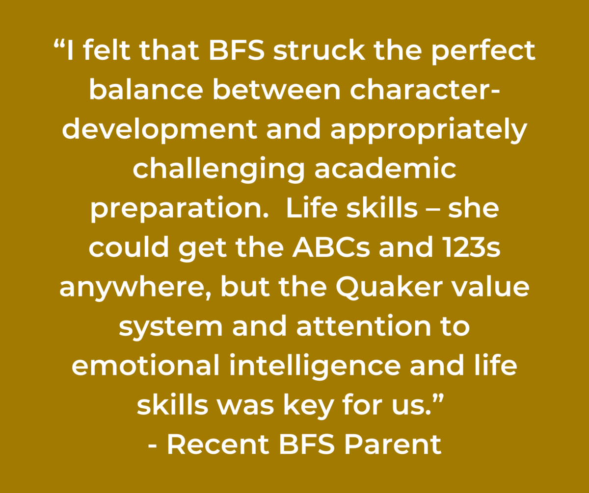 """""""I felt that BFS struck the perfect balance between character-development and appropriately challenging academic preparation. Life skills – she could get the ABCs and 123s anywhere, but the Quaker value system and attention to emotional intelligence and life skills was key for us."""" -BFSParent"""