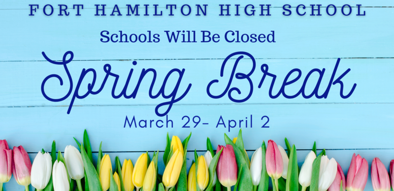Fort Hamilton High School. Schools will be closed Spring Break March 29. April 2. Over a blue fence with pastel colored tulips across the bottom