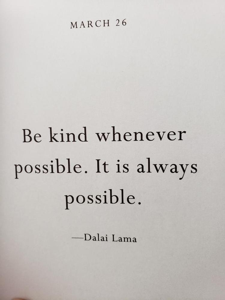 Be kind whenever possible. It is always possbile. -Dalai Lama