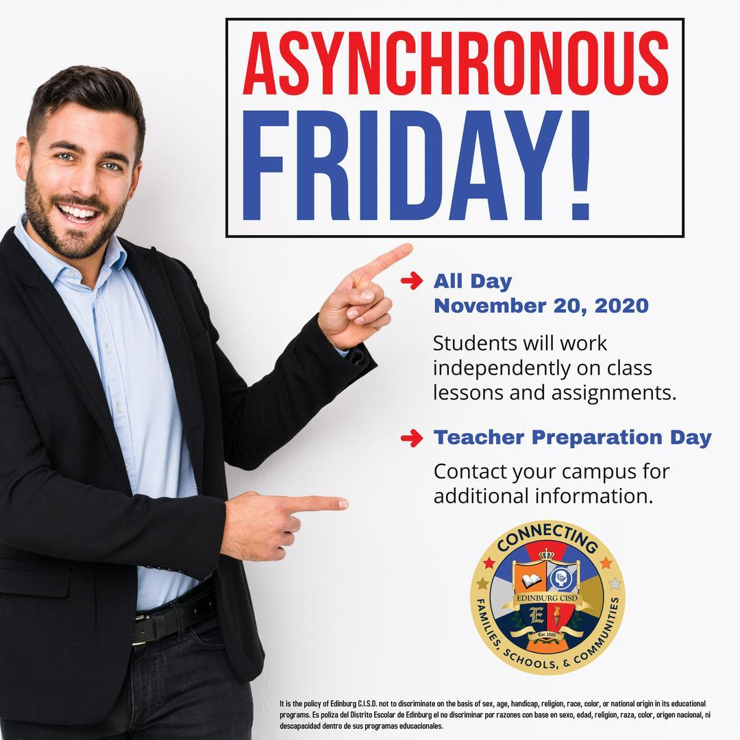 Asynchronous Friday!  All Day November 20, 2020  Students will work independently on class lessons and assignments.  Teacher Preparation Day  Contact your campus for additional information.