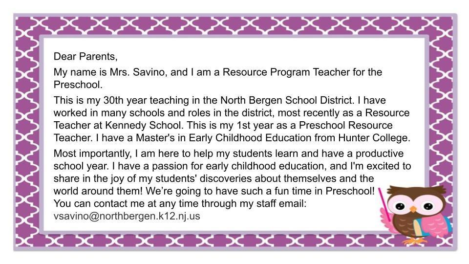 Dear Parents,  My name is Mrs. Savino, and I am a Resource Program Teacher for the Preschool.  This is my 30th year teaching in the North Bergen School District. I have worked in many schools and roles in the district, most recently as a Resource Teacher at Kennedy School. This is my 1st year as a Preschool Resource Teacher. I have a Master's in Early Childhood Education from Hunter College.  Most importantly, I am here to help my students learn and have a productive school year. I have a passion for early childhood education, and I'm excited to share in the joy of my students' discoveries about themselves and the  world around them! We're going to have such a fun time in Preschool! You can contact me at any time through my staff email: vsavino@northbergen.k12.nj.us