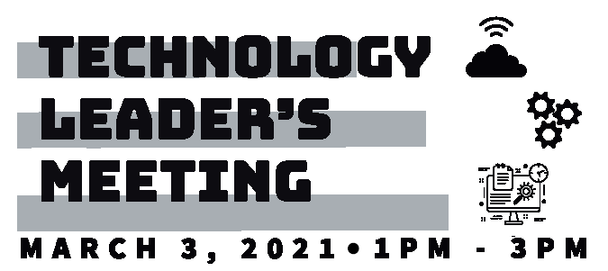 Technology Leader's Meeting, March 3, 2021, 1PM - 3 PM